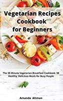 Vegetarian Recipes Cookbook for Beginners: The 30-Minute Vegetarian Breakfast Cookbook: 50 Healthy, Delicious Meals for Busy People
