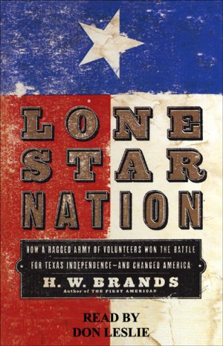 Lone Star Nation: How a Ragged Army of Courageous Volunteers Won the Battle for Texas Independence
