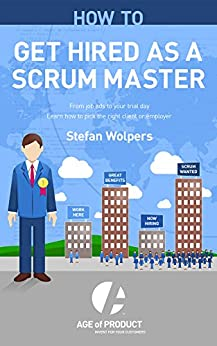 How to Get Hired as a Scrum Master: From Job Ads to Your Trial Day — Learn How to Pick the Right Employer or Client (Age of Product Book 2) by [Stefan Wolpers, Jourdan Ritchey]