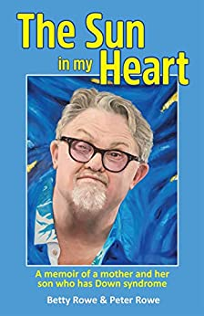 The Sun in my Heart: A memoir of a mother and her son who has Down syndrome by [Peter Rowe, Betty Rowe]