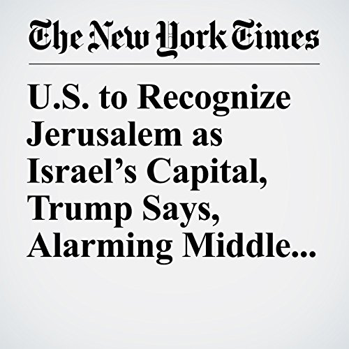 U.S. to Recognize Jerusalem as Israel's Capital, Trump Says, Alarming Middle East Leaders copertina