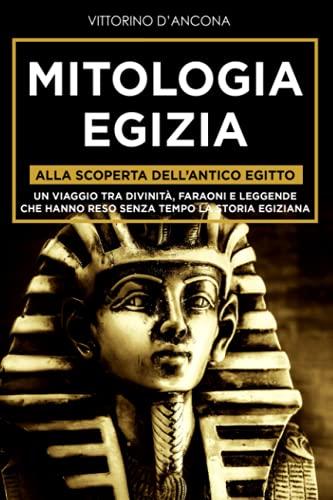 Mitologia Egizia: Alla scoperta dell'Antico Egitto. Un viaggio tra Divinità, Faraoni e Leggende che hanno reso senza tempo la Storia Egiziana.