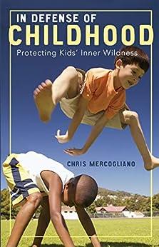 In Defense of Childhood: Protecting Kids' Inner Wildness by [Chris Mercogliano]