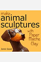 Make Animal Sculptures with Paper Mache Clay: How to Create Stunning Wildlife Art Using Patterns and My Easy-to-Make, No-Mess Paper Mache Recipe Kindle Edition