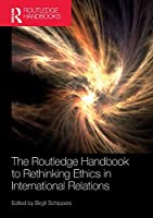 The Routledge Handbook to Rethinking Ethics in International Relations