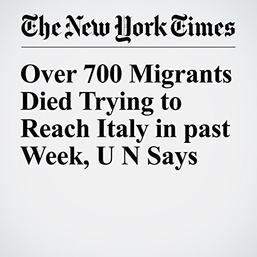 Over 700 Migrants Died Trying to Reach Italy in past Week, U N Says audiobook cover art