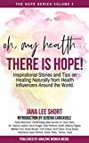 Oh, My Health... There is Hope!: Inspirational Stories and Tips on Healing Naturally from ...