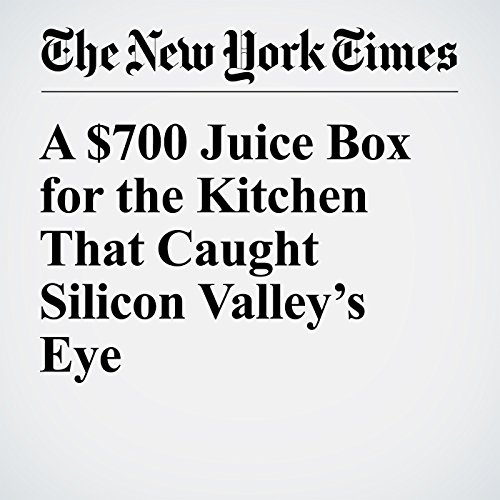 A $700 Juice Box for the Kitchen That Caught Silicon Valley's Eye cover art