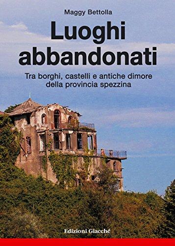 Luoghi abbandonati. Tra borghi, castelli e antiche dimore della provincia spezzina.