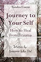 Journey to Your Self-How to Heal from Trauma: Written by Someone Who Did