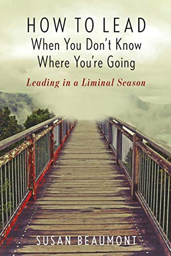 How to Lead When You Don't Know Where You're Going: Leading in a Liminal Season
