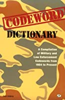 Codeword Dictionary: A Compilation of Military and Law Enforcement Codewords from 1904 to Present