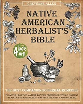 Native American Herbalist s Bible  The Best Companion to Herbal Remedies  From the Heart of Nature to Your Apothecary Table Ancient Traditions and Practices for True Vitality and Well-Being