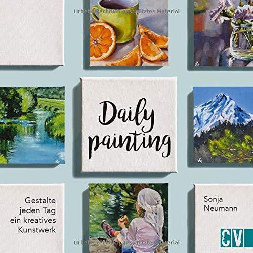 Daily Painting: Gestalte jeden Tag ein kreatives Kunstwerk: Gestalte dein Kunstwerk Tag für Tag!