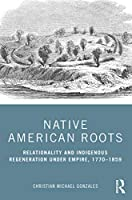 Native American Roots: Relationality and Indigenous Regeneration Under Empire, 1770–1859