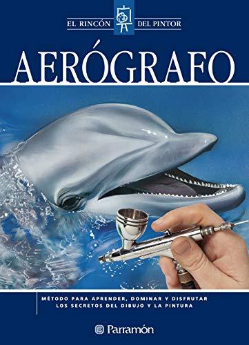 Aerógrafo: Método para aprender, dominar y disfrutar los secretos del dibujo y la pintura (El rincón del pintor) (Spanish Edition)