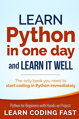 Learn Python in One Day and Learn It Well: Python for Beginners with Hands-on Project. The only book you need to start coding in Python immediately