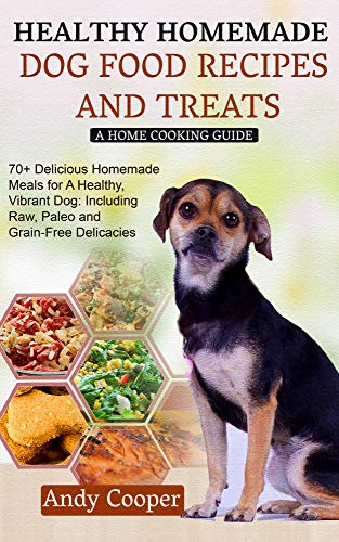 HEALTHY HOMEMADE DOG FOOD RECIPES AND TREATS: A HOME COOKING GUIDE: 70+ Delicious Homemade Meals for A Healthy, Vibrant Dog: Including Raw, Paleo and Grain-Free Delicacies