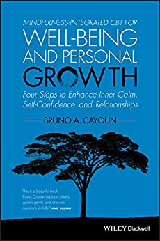 Mindfulness-integrated CBT for Well-being and Personal Growth: Four Steps to Enhance Inner Calm, Self-Confidence and Relationships by [Bruno A. Cayoun]