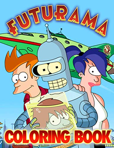 Futurama Coloring Book: Build Early Learning Confident, Foundational Skills, Color, Have Fun, Relax, And Leave All Stress Behind Through Many Coloring Activities With Lovely Designs Of Futurama
