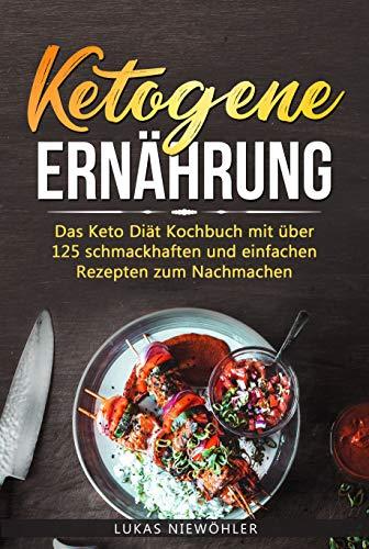 Ketogene Ernährung: Das Keto Diät Kochbuch mit über 125 schmackhaften und einfachen Rezepten zum Nachmachen