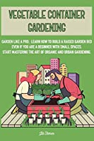 Vegetable Container Gardening: Garden Like a Pro. Learn How to Build a Raised Garden Bed Even if You Are a Beginner with Small Spaces. Start Mastering the Art of Organic and Urban Gardening