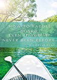 How To Paddle Board Even If You've Never Been Before (English Edition)