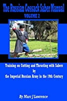 The Russian Cossack Saber Manual: Training on Cutting and Thrusting With Sabers by the Imperial Russian Army in the 19th Century