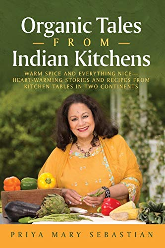 Organic Tales From Indian Kitchens: Warm Spice and Everything Nice—Heart-warming stories and recipes from kitchen tables in two continents