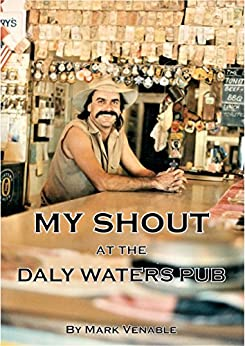 MY SHOUT AT THE DALY WATERS PUB: My extraordinary story of owning what is arguably the most famous outback hotel in Australia. by [Mark Venable]