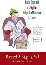 Just a Spoonful of Laughter Helps the Medicine Go Down: A Series of Short Stories That Will Make You Laugh, Maybe Even Cry, and Hopefully Make Me a Lot of Money.