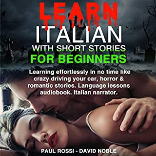 Learn Italian with Stories for Beginners     Learning Effortlessly in No Time Like Crazy Driving your Car, Horror & Romantic Stories. Language Lessons Audiobook. Italian Narrator.              By:                                                                                                                                 Paul Rossi,                                                                                        David Noble                               Narrated by:                                                                                                                                 Luca Pistocchi                      Length: 2 hrs and 42 mins     40 ratings     Overall 5.0