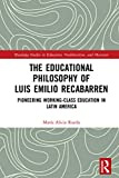 The Educational Philosophy of Luis Emilio Recabarren: Pioneering Working-Class Education in Latin America (Routledge Studies in Education, Neoliberalism, and Marxism) (English Edition)
