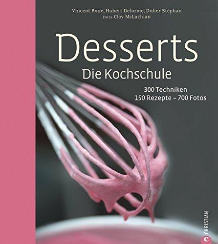 Desserts. Die Kochschule - 150 Dessert Rezepte und 300 Techniken, von einfachen Kuchen und Keksen über Klassiker wie Mousse au Chocolat und Biskuitrolle, bis hin zu festlichen Buttercremetorten