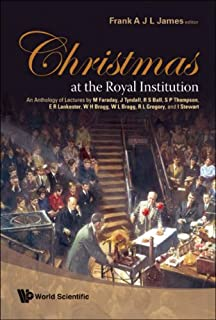 Christmas at the Royal Institution: An Anthology of Lectures by M Faraday, J Tyndall, R S Ball, S P Thompson, E R Lankeste...