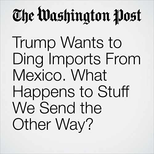 Trump Wants to Ding Imports From Mexico. What Happens to Stuff We Send the Other Way? cover art
