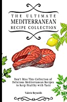 The Ultimate Mediterranean Recipe Collection: Don't Miss This Collection of Delicious Mediterranean Recipes to Keep Healthy with Taste