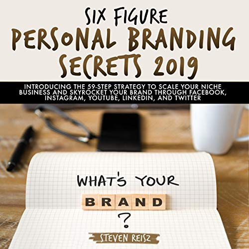 Six Figure Personal Branding Secrets 2019: Introducing the 59-Step Strategy to Scale Your Niche Business and Skyrocket Your Brand Through Facebook, Instagram, YouTube, LinkedIn, and Twitter audiobook cover art