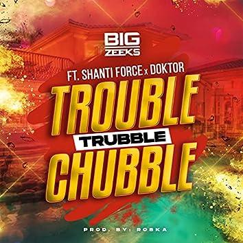 Trouble Trubble Chubble
