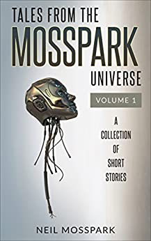 Tales from the Mosspark Universe: Vol 1 by [Neil Mosspark]