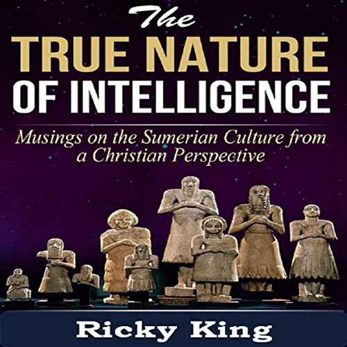 Sumerian Culture: The Nature of True Intelligence: Musings on the Ancient Sumerian Culture From a Christian Perspective cover art