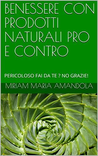 BENESSERE CON PRODOTTI NATURALI PRO E CONTRO: PERICOLOSO FAI DA TE ? NO GRAZIE! (Italian Edition)