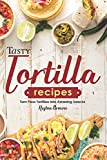 Tasty Tortilla Recipes: Turn Flour Tortillas into Amazing Snacks