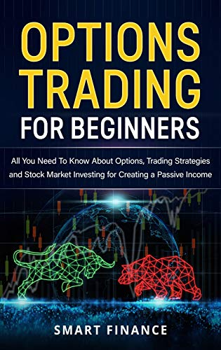 Options Trading for Beginners: All You Need to Know About Options, Trading Strategies and Stock Market investing for Creating a Passive Income