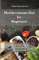 Mediterranean Diet for Beginners: Mediterranean diet for beginners: everything you need to get started. Food plan recipes, cookbook diet, Mediterranean diet to lose weight, burn fat and restore metabolism