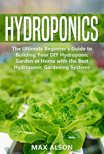 Hydroponics: The Ultimate Beginner's Guide to Building Your Hydroponic Garden at Home with the Best DIY Gardening Systems