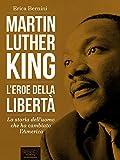 Martin Luther King. L'eroe della libertà: La storia dell'uomo che...