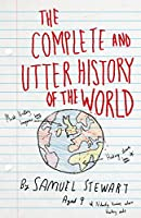 The Complete and Utter History of the World: According to Samuel Stewart Aged 9