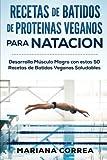 RECETAS De BATIDOS De PROTEINAS VEGANOS Para NATACION: Desarrolla Musculo Magro con estas 50 Recetas de Batidos Veganos Saludables
