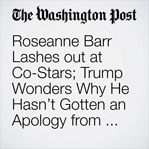 Roseanne Barr Lashes out at Co-Stars; Trump Wonders Why He Hasn't Gotten an Apology from ABC, Too audiobook cover art